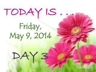 TODAY IS . . .  Friday, May 9,  2014 DAY  3