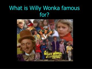 What is Willy Wonka famous for?