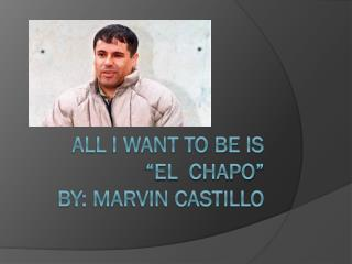 "All I want to be is     ""El   Chapo "" By: Marvin Castillo"