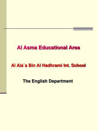 Al Asma Educational Area Al Ala`a Bin Al Hadhrami Int. School The English Department