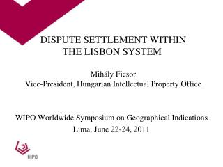 DISPUTE SETTLEMENT WITHIN  THE LISBON SYSTEM   Mih ly Ficsor Vice-President, Hungarian Intellectual Property Office