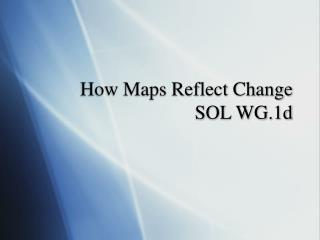 How Maps Reflect Change SOL WG.1d