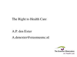The Right to Health Care A.P. den Exter A.denexter@erasmusmc.nl