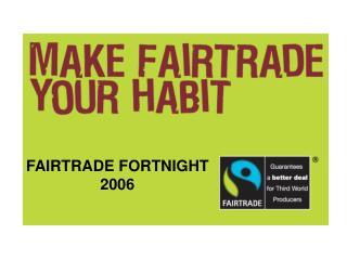 FAIRTRADE FORTNIGHT 2006