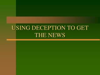 USING DECEPTION TO GET THE NEWS