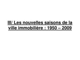 III/ Les nouvelles saisons de la ville immobilière: 1950 – 2009