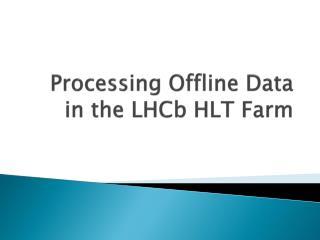 Processing Offline Data in the  LHCb  HLT Farm