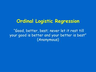 Ordinal Logistic Regression    Good, better, best; never let it rest till your good is better and your better is best  A
