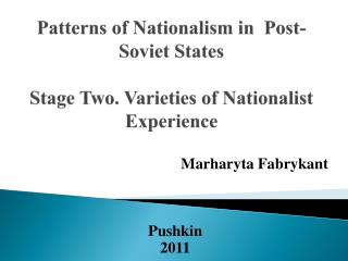Patterns of Nationalism in  Post-Soviet States Stage Two. Varieties of Nationalist Experience