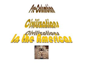 Pre-Columbian Civilizations In the Americas