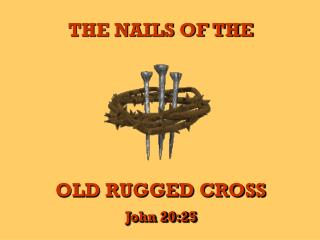 THE NAILS OF THE OLD RUGGED CROSS