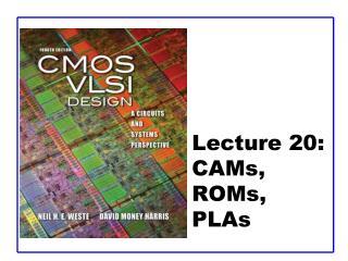 Lecture 20:  CAMs, ROMs,  PLAs