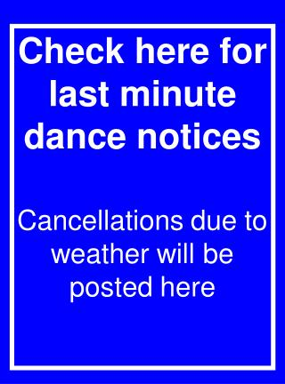 Check here for last minute dance notices Cancellations due to weather will be posted here