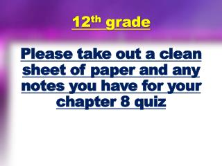 12 th  grade Please take out a clean sheet of paper and any notes you have for your chapter 8 quiz