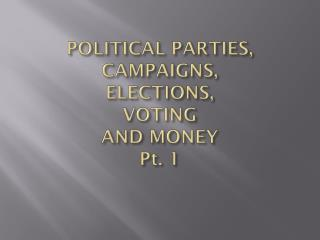 POLITICAL PARTIES, CAMPAIGNS,  ELECTIONS,  VOTING  AND MONEY Pt.  1