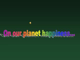On our planet happiness…
