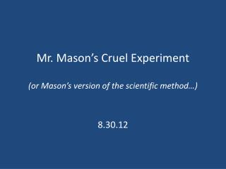 Mr. Mason's Cruel Experiment (or Mason's version of the scientific method…)