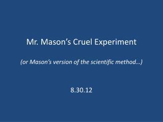 Mr. Mason's Cruel Experiment (or Mason's version of the scientific method…)