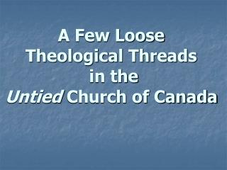 A Few Loose  Theological Threads  in the  Untied  Church of Canada