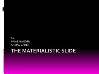THE MATERIALISTIC SLIDE