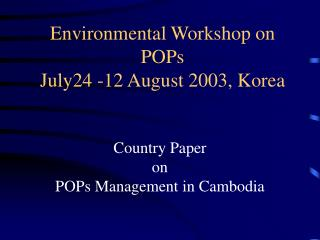 Environmental Workshop on POPs July24 -12 August 2003, Korea