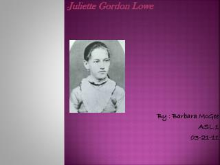 - Juliette Gordon Lowe By : Barbara McGee ASL 1 03-21-11