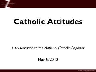 Catholic Attitudes A presentation to the National  Catholic  Reporter May 6, 2010