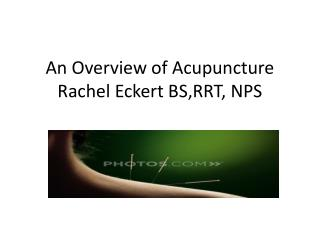 An Overview of Acupuncture Rachel Eckert BS,RRT, NPS