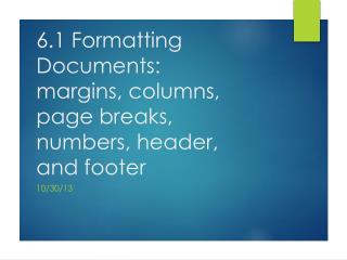 6.1 Formatting Documents:  margins, columns, page breaks, numbers, header, and footer