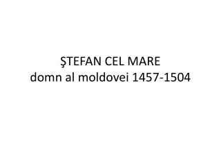 ŞTEFAN CEL MARE domn al moldovei 1457-1504