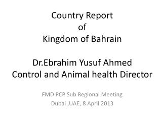 Country Report  of Kingdom of Bahrain Dr.Ebrahim Yusuf Ahmed Control and Animal health Director