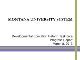 MONTANA UNIVERSITY SYSTEM Developmental Education Reform Taskforce Progress Report March 8, 2013