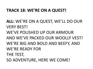 TRACK 18: WE'RE ON A QUEST ! ALL:  WE'RE ON A QUEST, WE'LL DO OUR VERY BEST!
