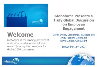 Welcome  Globoforce is the leading provider of worldwide, on-demand employee reward  recognition solutions for Global 20