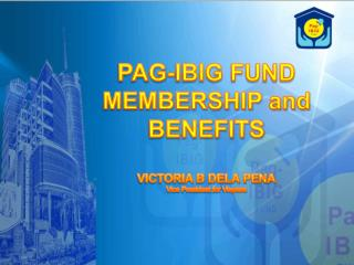 PAG-IBIG FUND  MEMBERSHIP and   BENEFITS  VICTORIA B DELA PENA Vice President for  Visyasa