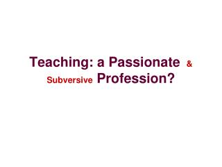 Teaching: a Passionate   & Subversive  Profession?