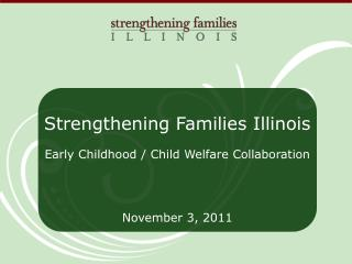 Strengthening Families Illinois Early Childhood / Child Welfare Collaboration    November 3, 2011
