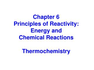Chapter 6 Principles of Reactivity: Energy and  Chemical Reactions Thermochemistry
