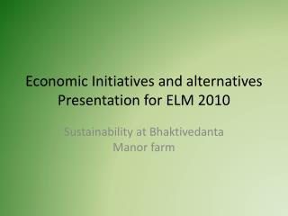 Economic Initiatives and alternatives Presentation for ELM 2010