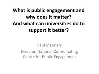 Paul Manners Director, National Co-ordinating Centre for Public Engagement