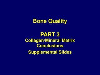Bone Quality PART 3 Collagen/Mineral Matrix Conclusions Supplemental Slides