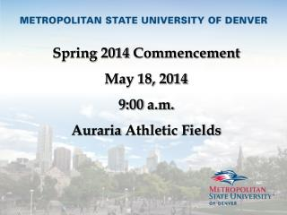 Spring 2014  Commencement May 18, 2014 9 : 00  a.m. Auraria  Athletic Fields