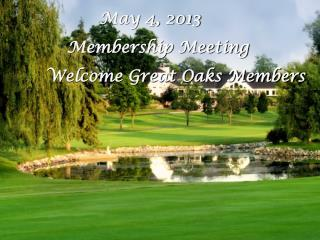 May 4, 2013       Membership Meeting Welcome Great Oaks Members