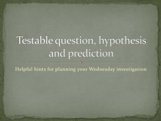 Testable question, hypothesis and prediction
