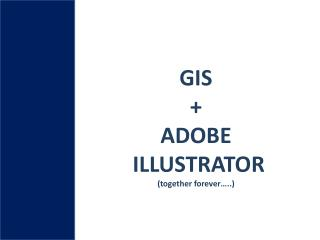 GIS  + ADOBE  ILLUSTRATOR  (together forever�..)