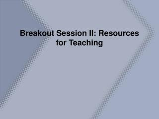 Breakout Session II: Resources for Teaching