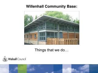 Willenhall Community Base: Things that we do…