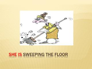 She  is  Sweeping the floor