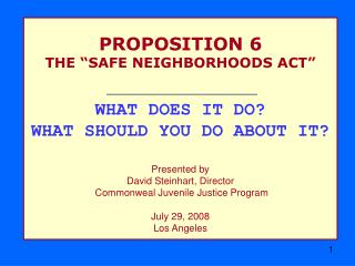 "PROPOSITION 6 THE ""SAFE NEIGHBORHOODS ACT"" WHAT DOES IT DO? WHAT SHOULD YOU DO ABOUT IT?"