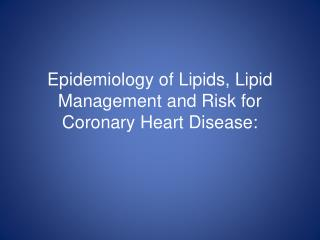 Epidemiology of Lipids, Lipid Management and Risk for Coronary Heart Disease: